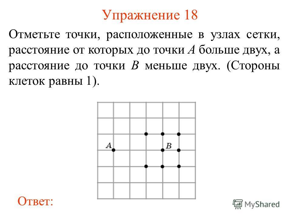 Упражнение 18 Отметьте точки, расположенные в узлах сетки, расстояние от которых до точки A больше двух, а расстояние до точки B меньше двух. (Стороны клеток равны 1). Ответ: