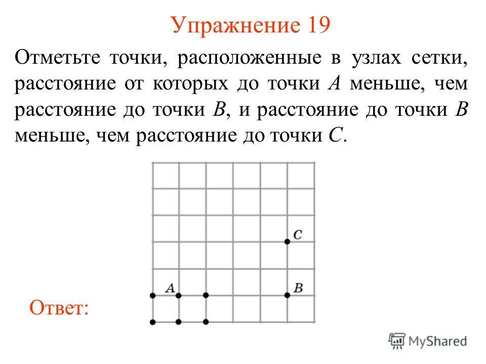 Упражнение 19 Отметьте точки, расположенные в узлах сетки, расстояние от которых до точки A меньше, чем расстояние до точки B, и расстояние до точки B меньше, чем расстояние до точки C. Ответ: