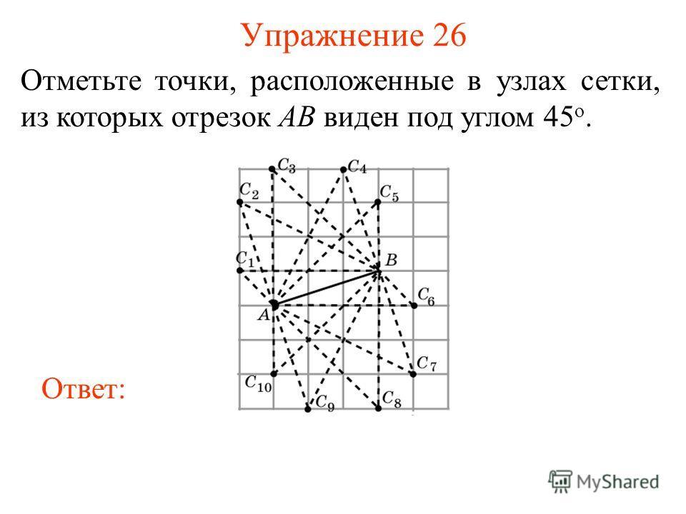 Упражнение 26 Отметьте точки, расположенные в узлах сетки, из которых отрезок AB виден под углом 45 о. Ответ: