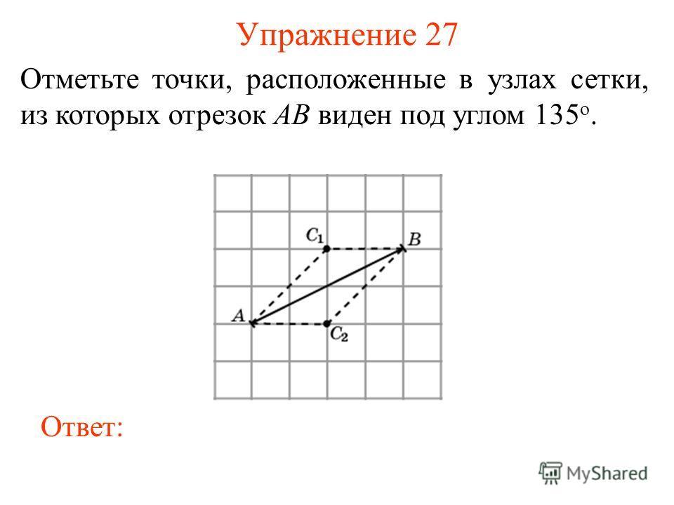 Упражнение 27 Отметьте точки, расположенные в узлах сетки, из которых отрезок AB виден под углом 135 о. Ответ: