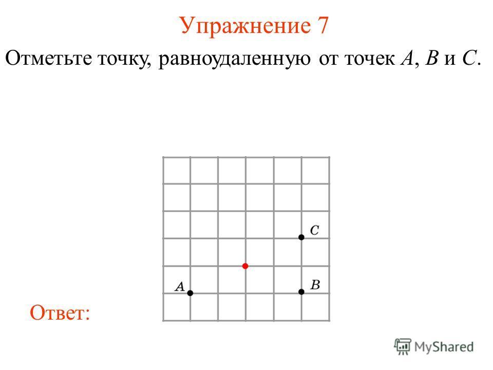Упражнение 7 Отметьте точку, равноудаленную от точек A, B и C. Ответ: