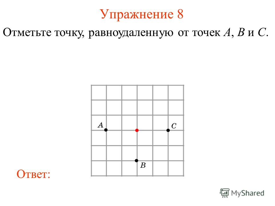 Упражнение 8 Отметьте точку, равноудаленную от точек A, B и C. Ответ: