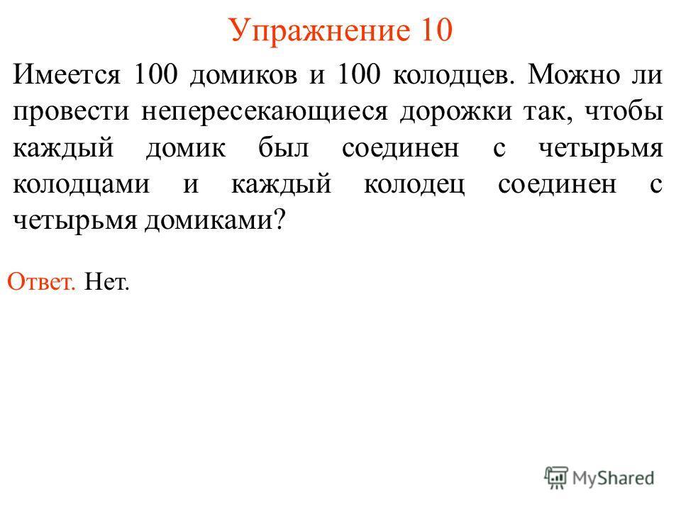Упражнение 10 Имеется 100 домиков и 100 колодцев. Можно ли провести непересекающиеся дорожки так, чтобы каждый домик был соединен с четырьмя колодцами и каждый колодец соединен с четырьмя домиками? Ответ. Нет.