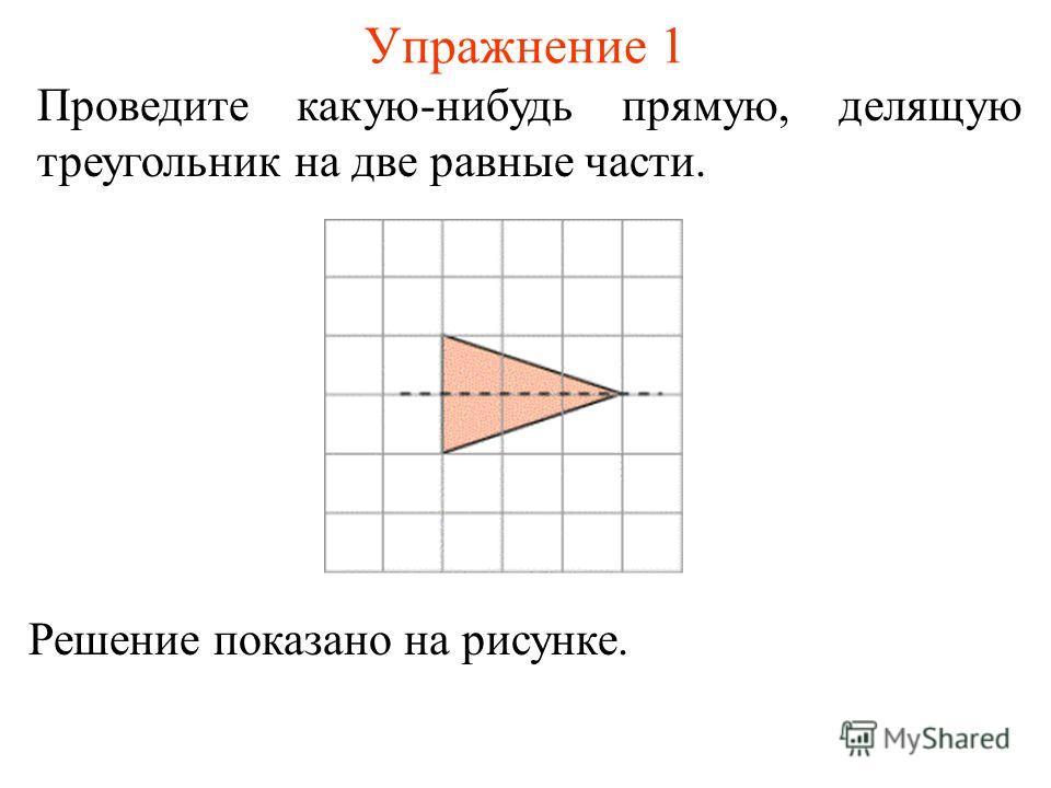 Упражнение 1 Проведите какую-нибудь прямую, делящую треугольник на две равные части. Решение показано на рисунке.
