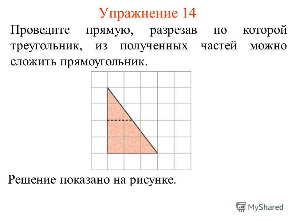 Упражнение 14 Проведите прямую, разрезав по которой треугольник, из полученных частей можно сложить прямоугольник. Решение показано на рисунке.