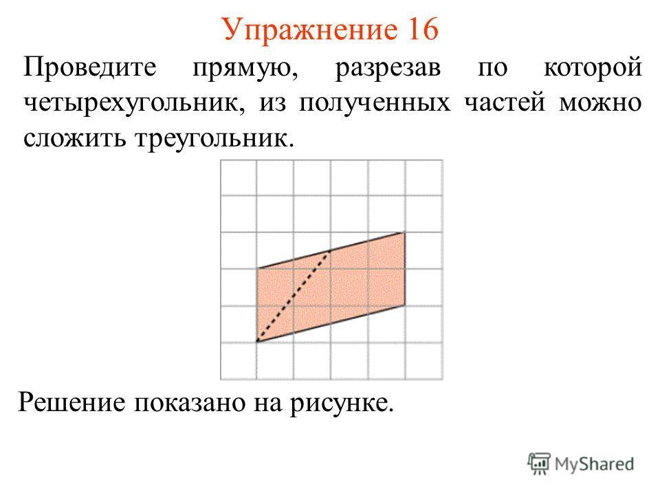 Упражнение 16 Проведите прямую, разрезав по которой четырехугольник, из полученных частей можно сложить треугольник. Решение показано на рисунке.