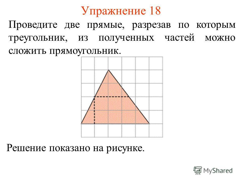 Упражнение 18 Проведите две прямые, разрезав по которым треугольник, из полученных частей можно сложить прямоугольник. Решение показано на рисунке.