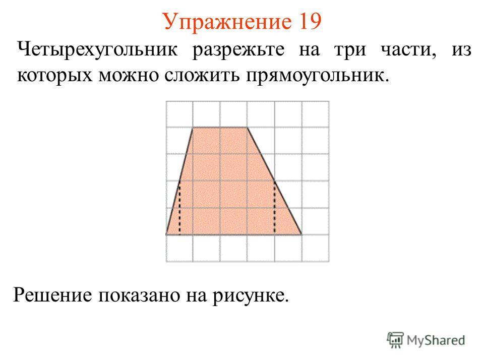 Упражнение 19 Четырехугольник разрежьте на три части, из которых можно сложить прямоугольник. Решение показано на рисунке.