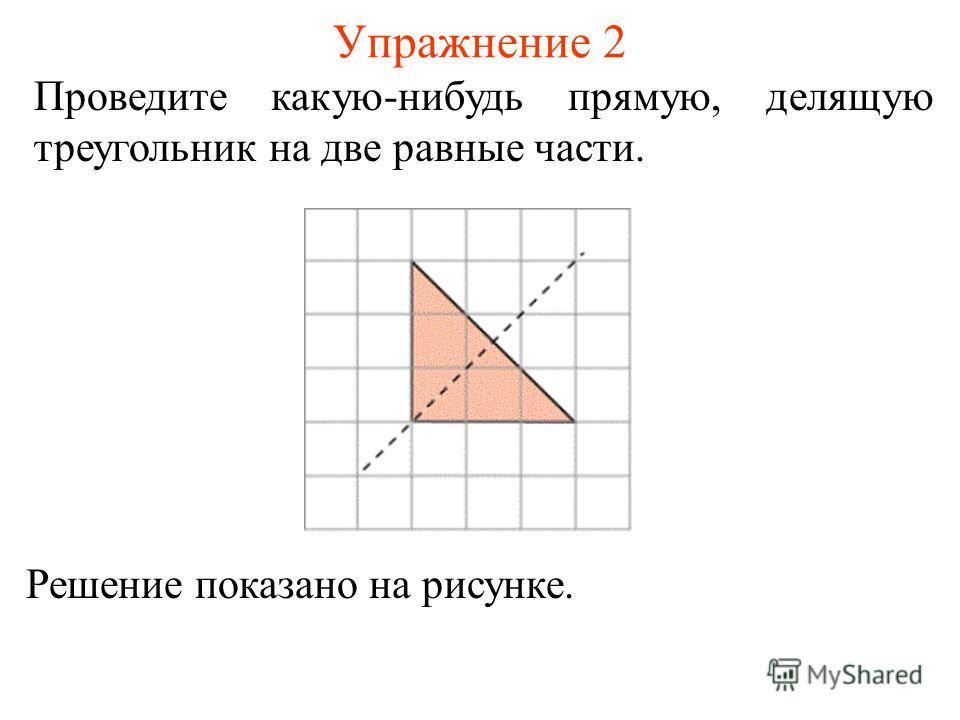 Упражнение 2 Проведите какую-нибудь прямую, делящую треугольник на две равные части. Решение показано на рисунке.