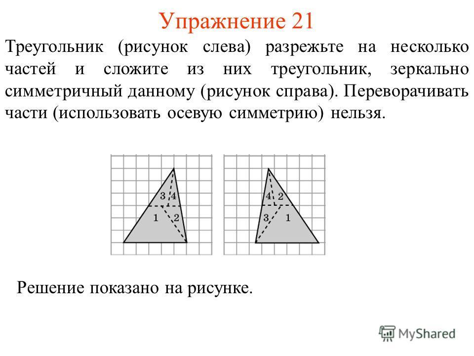 Упражнение 21 Треугольник (рисунок слева) разрежьте на несколько частей и сложите из них треугольник, зеркально симметричный данному (рисунок справа). Переворачивать части (использовать осевую симметрию) нельзя. Решение показано на рисунке.
