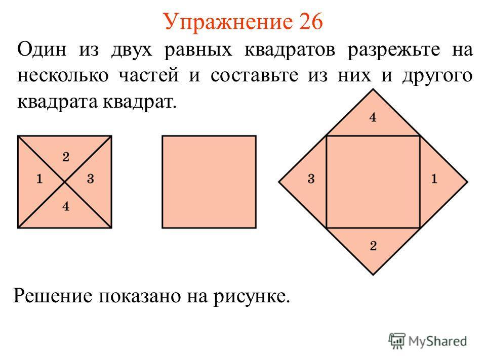 Упражнение 26 Решение показано на рисунке. Один из двух равных квадратов разрежьте на несколько частей и составьте из них и другого квадрата квадрат.