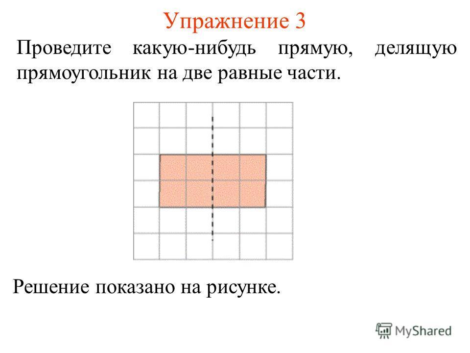 Упражнение 3 Проведите какую-нибудь прямую, делящую прямоугольник на две равные части. Решение показано на рисунке.