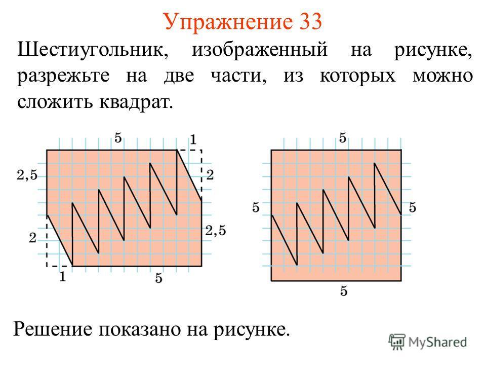 Упражнение 33 Шестиугольник, изображенный на рисунке, разрежьте на две части, из которых можно сложить квадрат. Решение показано на рисунке.