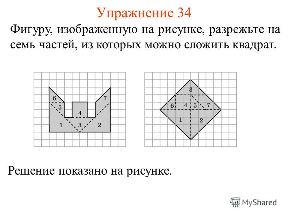 Упражнение 34 Фигуру, изображенную на рисунке, разрежьте на семь частей, из которых можно сложить квадрат. Решение показано на рисунке.