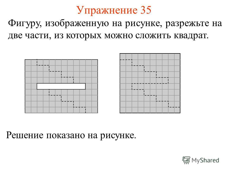 Упражнение 35 Фигуру, изображенную на рисунке, разрежьте на две части, из которых можно сложить квадрат. Решение показано на рисунке.