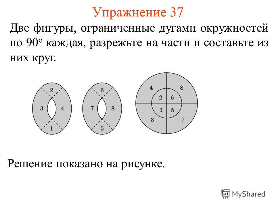 Упражнение 37 Две фигуры, ограниченные дугами окружностей по 90 о каждая, разрежьте на части и составьте из них круг. Решение показано на рисунке.