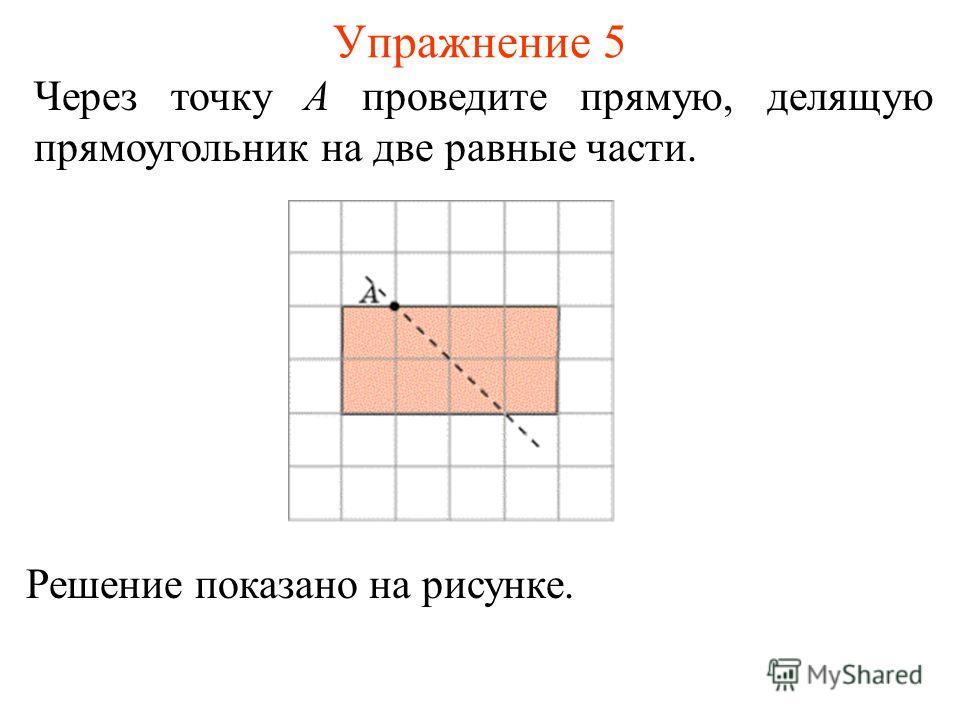 Упражнение 5 Через точку A проведите прямую, делящую прямоугольник на две равные части. Решение показано на рисунке.