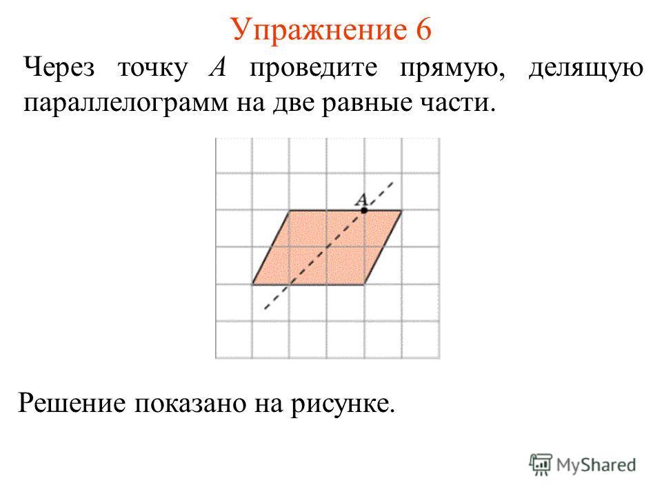 Упражнение 6 Через точку A проведите прямую, делящую параллелограмм на две равные части. Решение показано на рисунке.