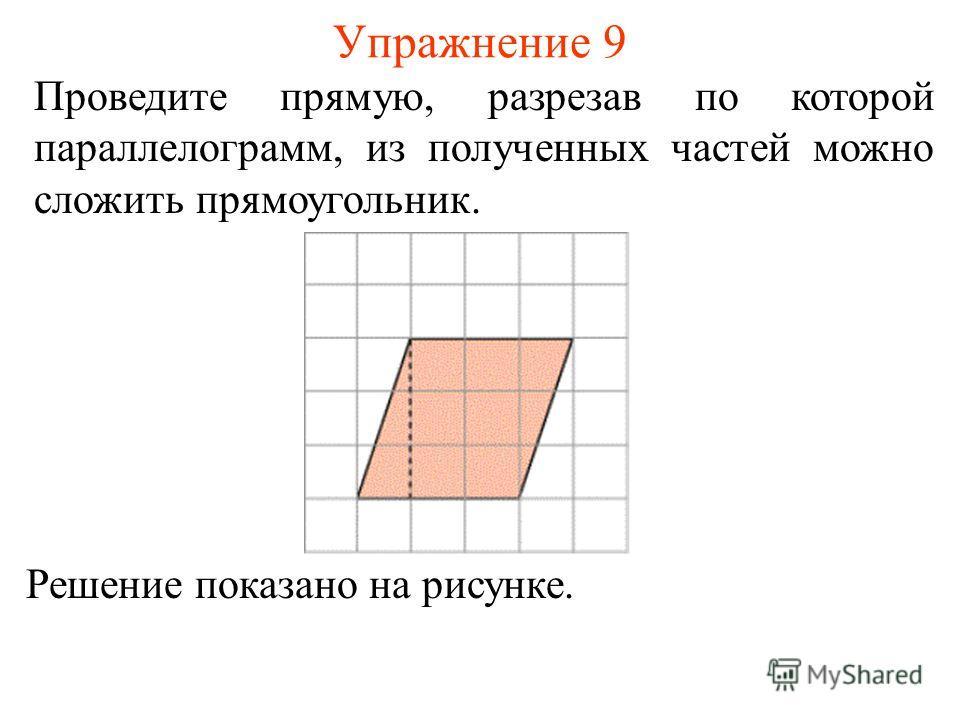 Упражнение 9 Проведите прямую, разрезав по которой параллелограмм, из полученных частей можно сложить прямоугольник. Решение показано на рисунке.