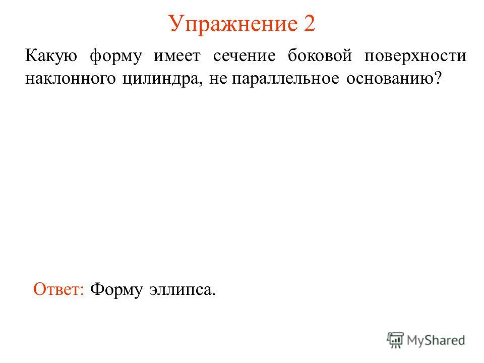 Упражнение 2 Какую форму имеет сечение боковой поверхности наклонного цилиндра, не параллельное основанию? Ответ: Форму эллипса.