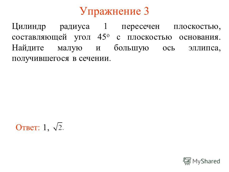 Упражнение 3 Цилиндр радиуса 1 пересечен плоскостью, составляющей угол 45 о с плоскостью основания. Найдите малую и большую ось эллипса, получившегося в сечении. Ответ: 1,