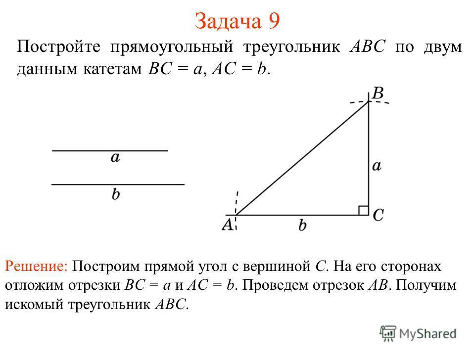Задача 9 Постройте прямоугольный треугольник ABC по двум данным катетам BC = a, AC = b. Решение: Построим прямой угол с вершиной C. На его сторонах отложим отрезки BC = a и AC = b. Проведем отрезок AB. Получим искомый треугольник ABC.