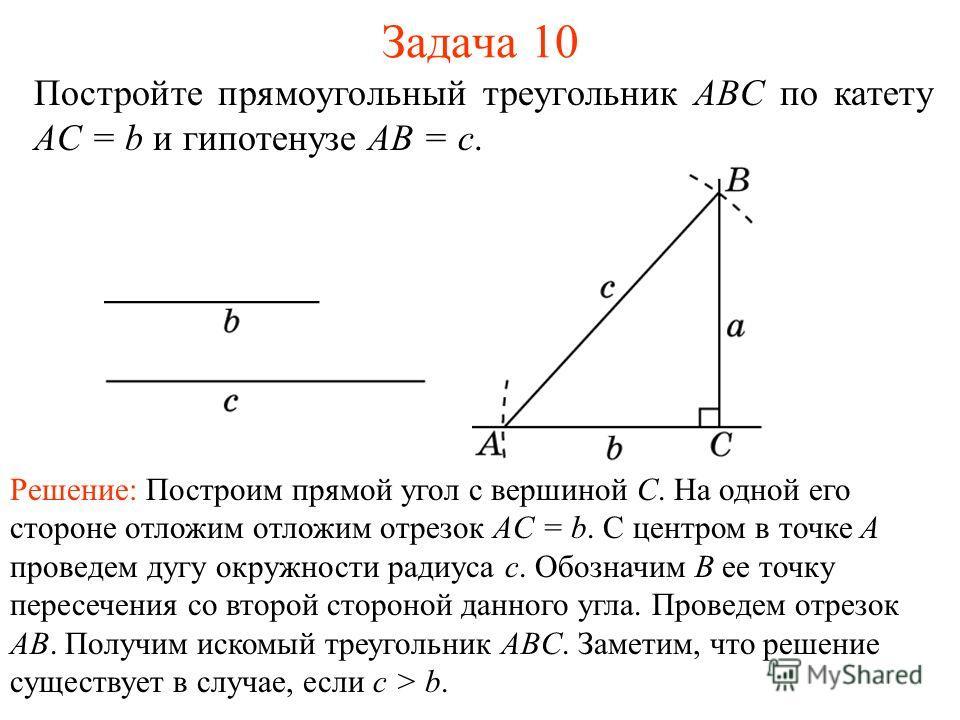 Задача 10 Постройте прямоугольный треугольник ABC по катету AC = b и гипотенузе AB = c. Решение: Построим прямой угол с вершиной C. На одной его стороне отложим отложим отрезок AC = b. C центром в точке A проведем дугу окружности радиуса c. Обозначим