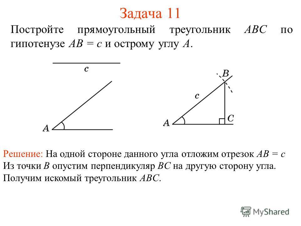 Задача 11 Постройте прямоугольный треугольник ABC по гипотенузе AB = c и острому углу A. Решение: На одной стороне данного угла отложим отрезок AB = c Из точки B опустим перпендикуляр BC на другую сторону угла. Получим искомый треугольник ABC.