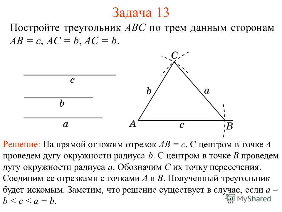 Задача 13 Постройте треугольник ABC по трем данным сторонам AB = c, AC = b, AC = b. Решение: На прямой отложим отрезок AB = c. С центром в точке A проведем дугу окружности радиуса b. С центром в точке B проведем дугу окружности радиуса a. Обозначим C