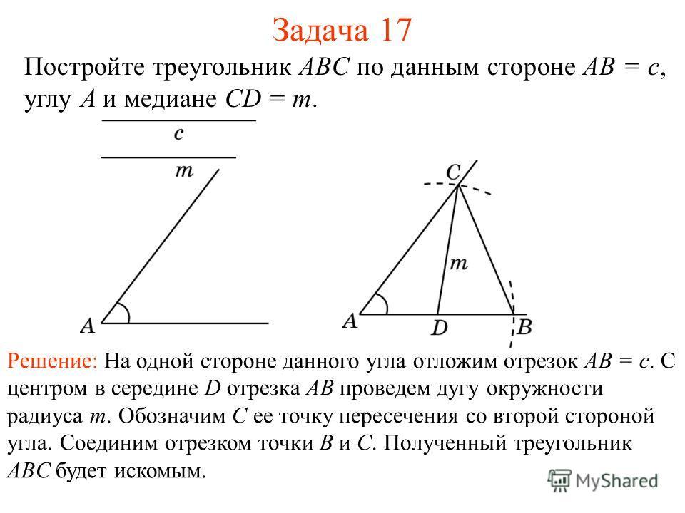Задача 17 Постройте треугольник ABC по данным стороне AB = c, углу A и медиане CD = m. Решение: На одной стороне данного угла отложим отрезок AB = c. С центром в середине D отрезка AB проведем дугу окружности радиуса m. Обозначим C ее точку пересечен