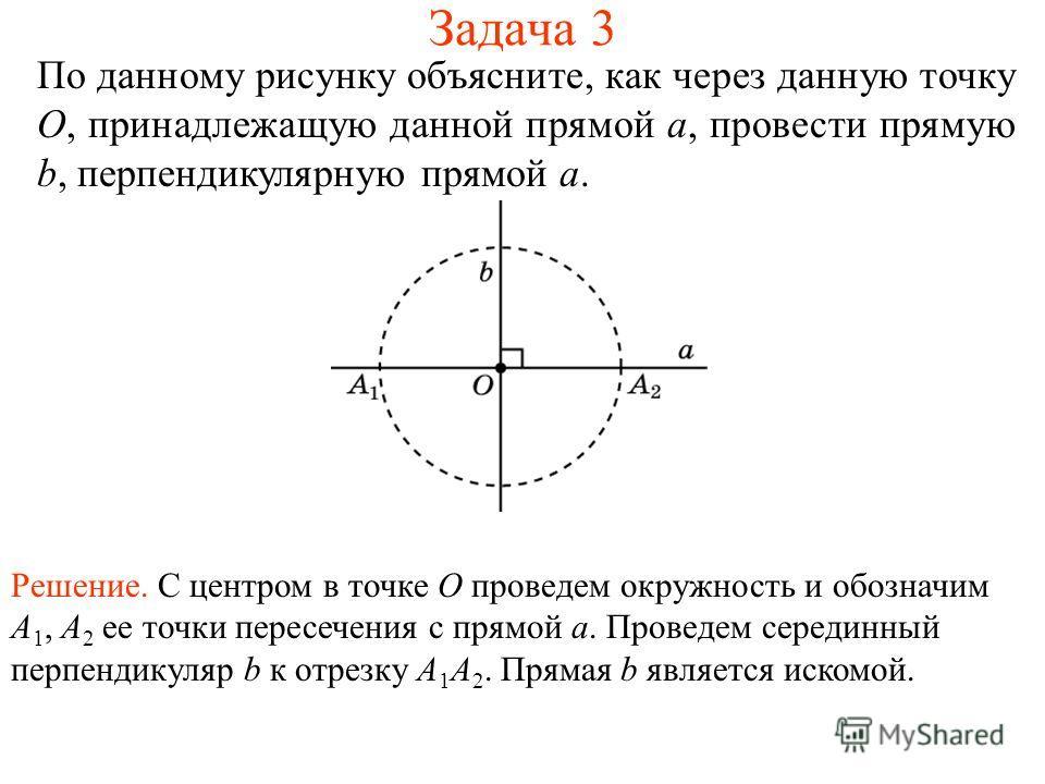 Задача 3 По данному рисунку объясните, как через данную точку O, принадлежащую данной прямой a, провести прямую b, перпендикулярную прямой a. Решение. С центром в точке O проведем окружность и обозначим A 1, A 2 ее точки пересечения с прямой a. Прове