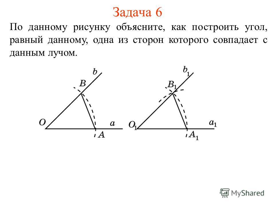 Задача 6 По данному рисунку объясните, как построить угол, равный данному, одна из сторон которого совпадает с данным лучом.