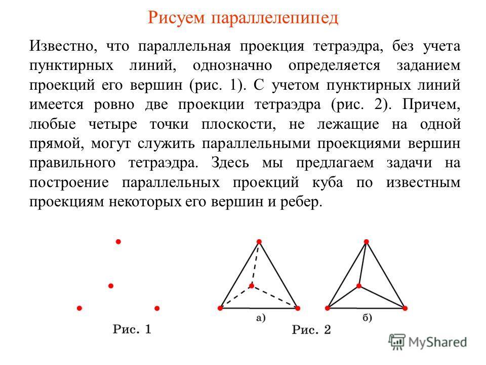 Рисуем параллелепипед Известно, что параллельная проекция тетраэдра, без учета пунктирных линий, однозначно определяется заданием проекций его вершин (рис. 1). С учетом пунктирных линий имеется ровно две проекции тетраэдра (рис. 2). Причем, любые чет