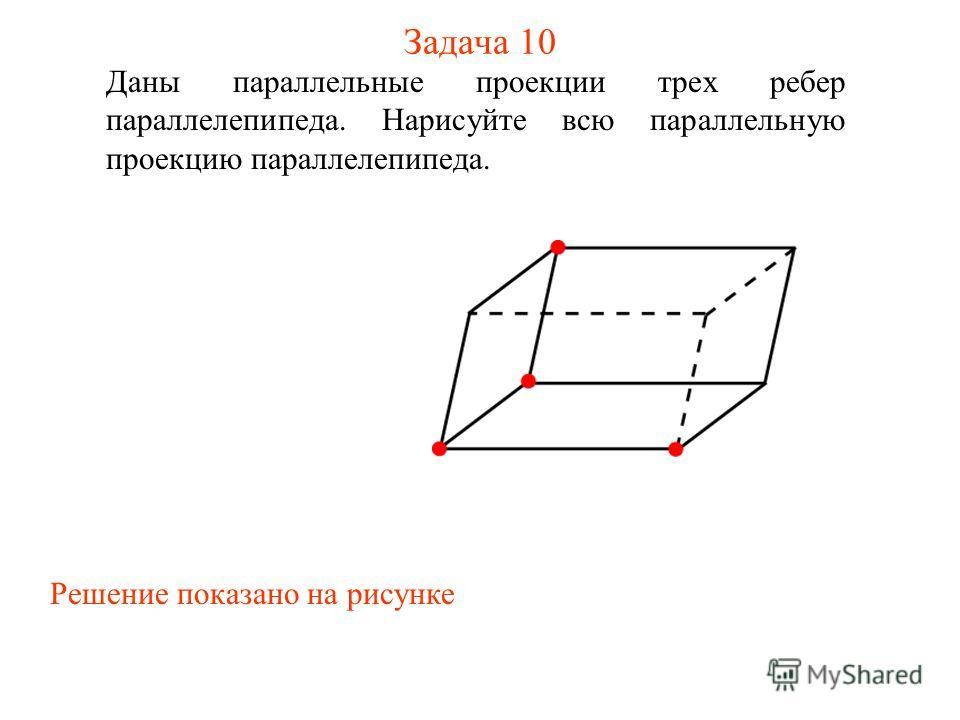 Задача 10 Даны параллельные проекции трех ребер параллелепипеда. Нарисуйте всю параллельную проекцию параллелепипеда. Решение показано на рисунке