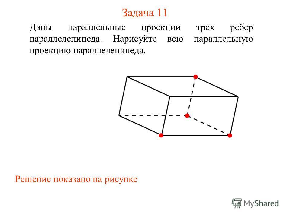 Задача 11 Даны параллельные проекции трех ребер параллелепипеда. Нарисуйте всю параллельную проекцию параллелепипеда. Решение показано на рисунке