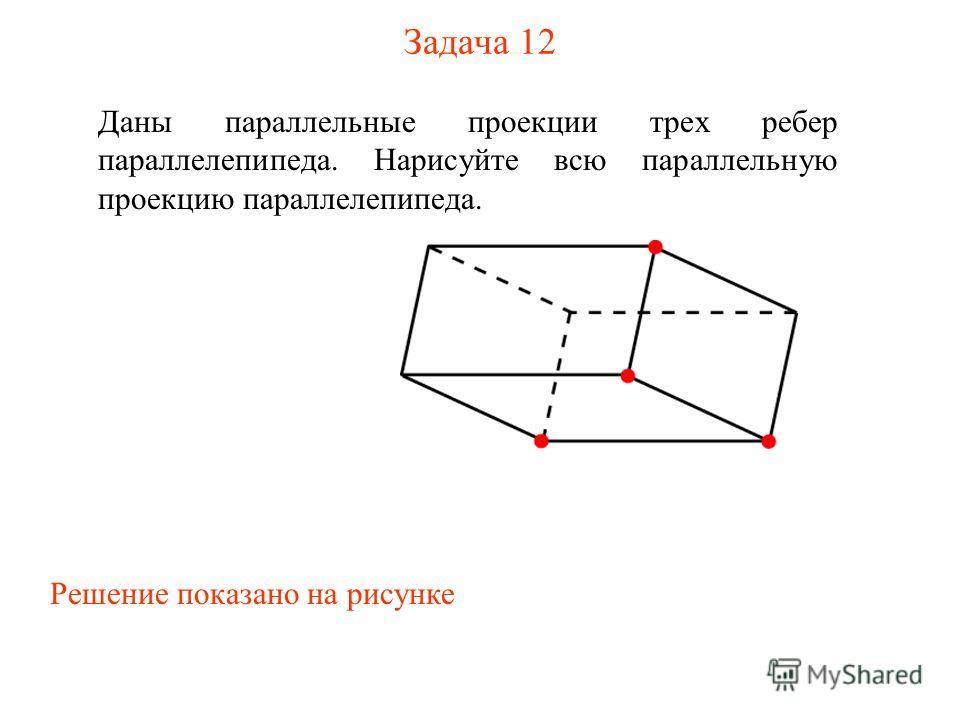 Задача 12 Даны параллельные проекции трех ребер параллелепипеда. Нарисуйте всю параллельную проекцию параллелепипеда. Решение показано на рисунке