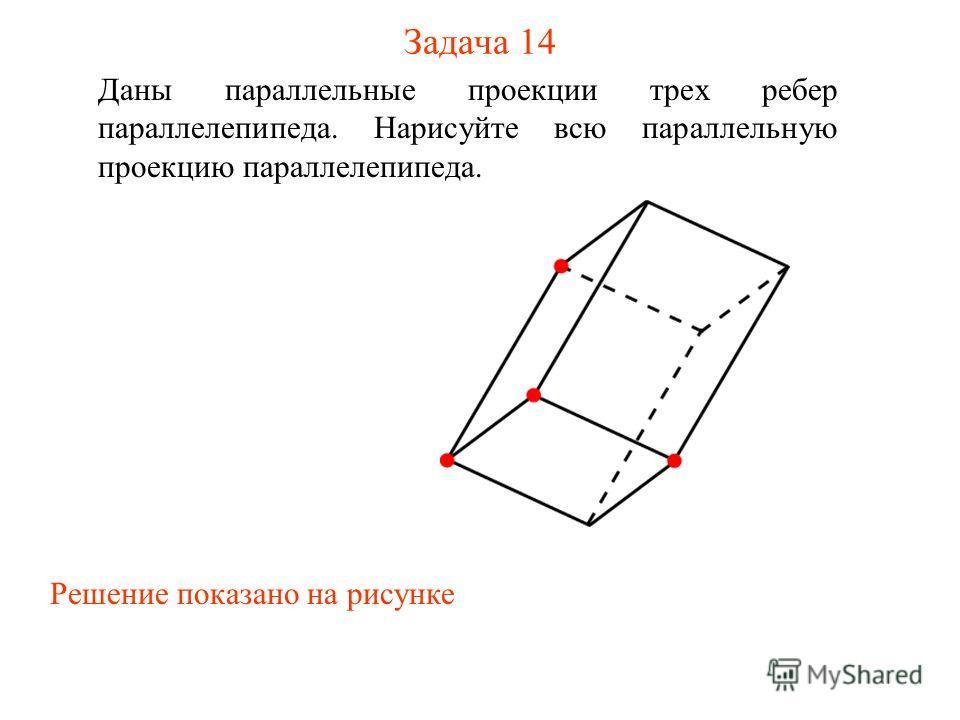 Задача 14 Даны параллельные проекции трех ребер параллелепипеда. Нарисуйте всю параллельную проекцию параллелепипеда. Решение показано на рисунке