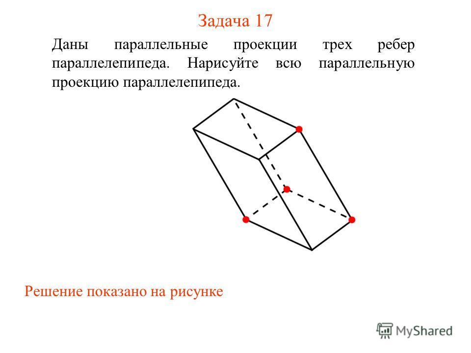 Задача 17 Даны параллельные проекции трех ребер параллелепипеда. Нарисуйте всю параллельную проекцию параллелепипеда. Решение показано на рисунке