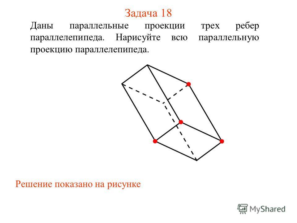 Задача 18 Даны параллельные проекции трех ребер параллелепипеда. Нарисуйте всю параллельную проекцию параллелепипеда. Решение показано на рисунке