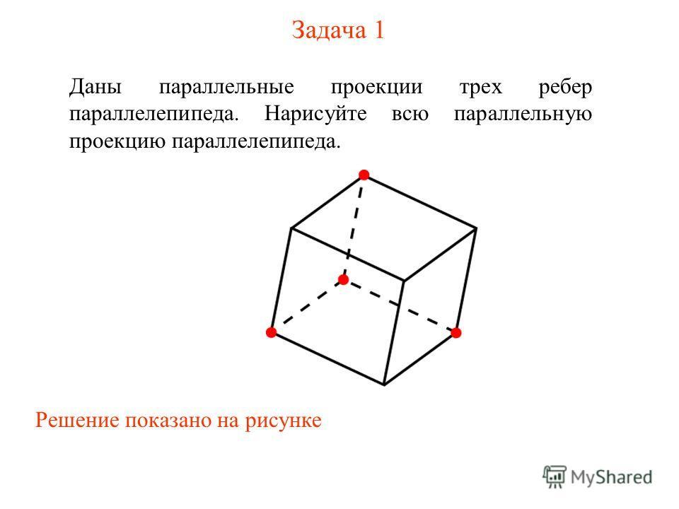 Задача 1 Даны параллельные проекции трех ребер параллелепипеда. Нарисуйте всю параллельную проекцию параллелепипеда. Решение показано на рисунке