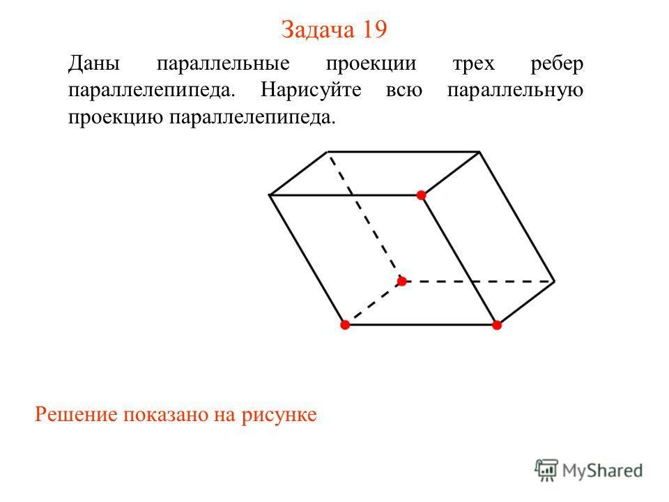 Задача 19 Даны параллельные проекции трех ребер параллелепипеда. Нарисуйте всю параллельную проекцию параллелепипеда. Решение показано на рисунке