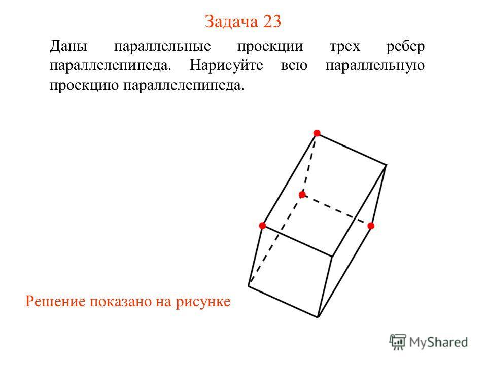 Задача 23 Даны параллельные проекции трех ребер параллелепипеда. Нарисуйте всю параллельную проекцию параллелепипеда. Решение показано на рисунке