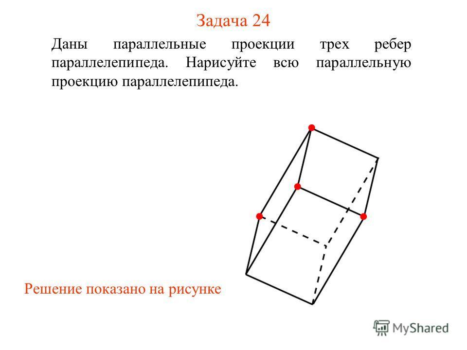 Задача 24 Даны параллельные проекции трех ребер параллелепипеда. Нарисуйте всю параллельную проекцию параллелепипеда. Решение показано на рисунке