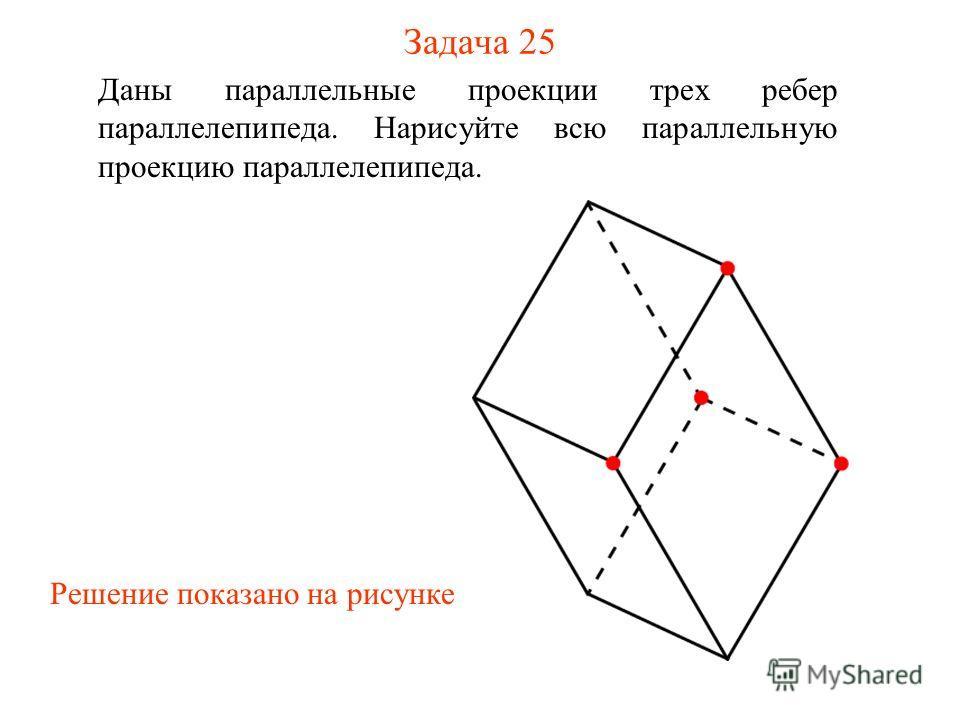 Задача 25 Даны параллельные проекции трех ребер параллелепипеда. Нарисуйте всю параллельную проекцию параллелепипеда. Решение показано на рисунке