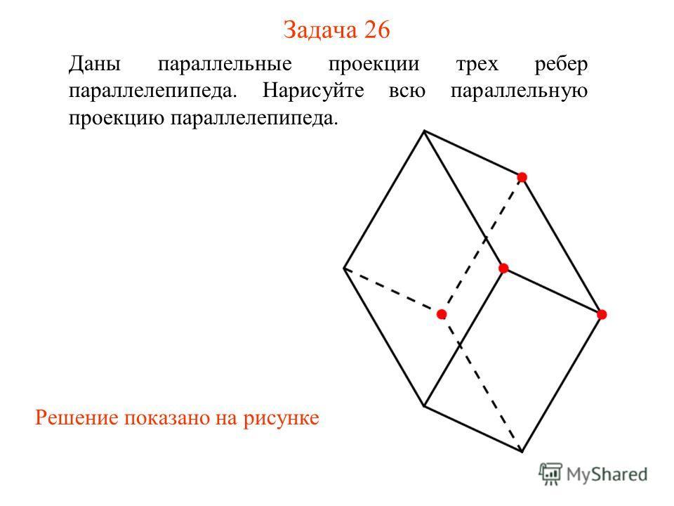 Задача 26 Даны параллельные проекции трех ребер параллелепипеда. Нарисуйте всю параллельную проекцию параллелепипеда. Решение показано на рисунке