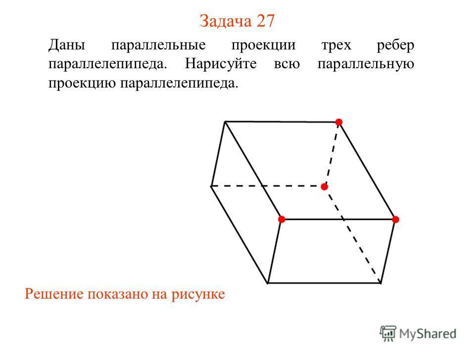 Задача 27 Даны параллельные проекции трех ребер параллелепипеда. Нарисуйте всю параллельную проекцию параллелепипеда. Решение показано на рисунке