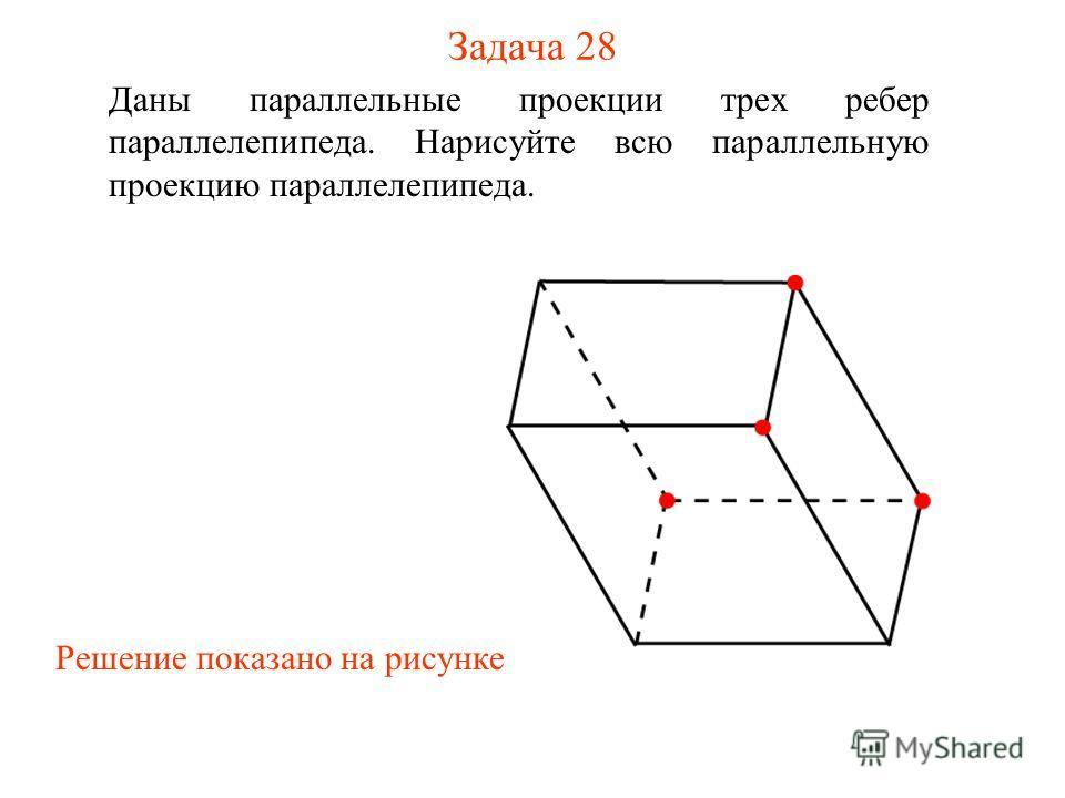 Задача 28 Даны параллельные проекции трех ребер параллелепипеда. Нарисуйте всю параллельную проекцию параллелепипеда. Решение показано на рисунке
