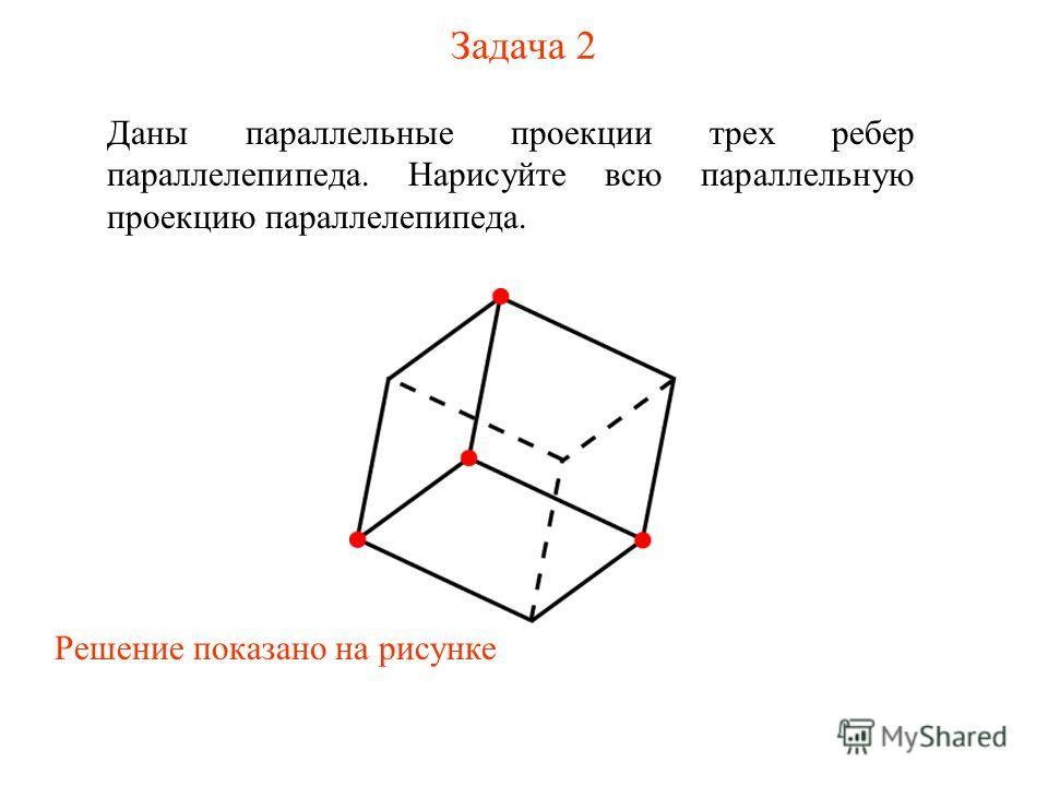 Задача 2 Даны параллельные проекции трех ребер параллелепипеда. Нарисуйте всю параллельную проекцию параллелепипеда. Решение показано на рисунке