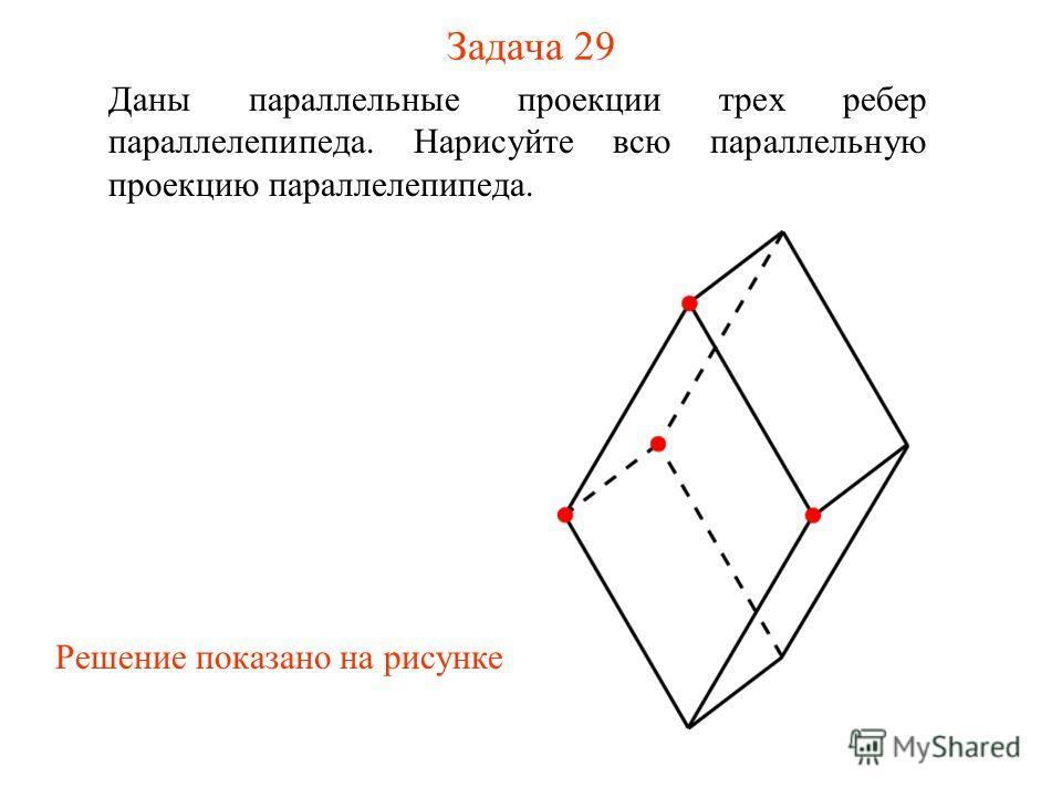 Задача 29 Даны параллельные проекции трех ребер параллелепипеда. Нарисуйте всю параллельную проекцию параллелепипеда. Решение показано на рисунке