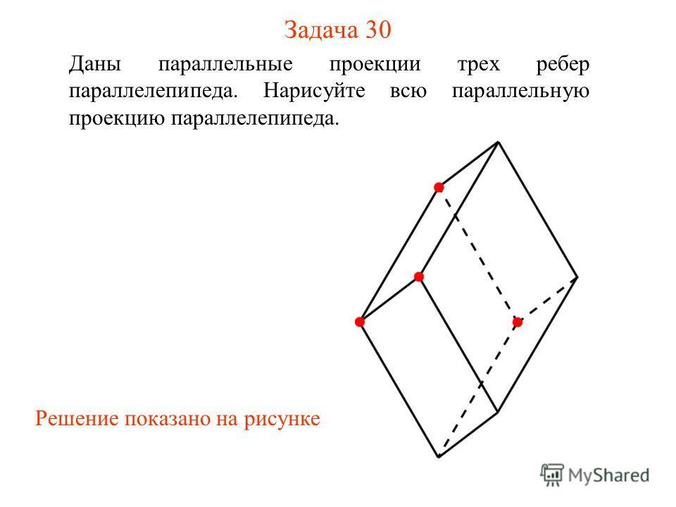 Задача 30 Даны параллельные проекции трех ребер параллелепипеда. Нарисуйте всю параллельную проекцию параллелепипеда. Решение показано на рисунке